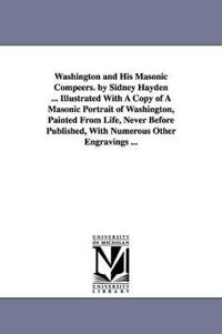 Washington and His Masonic Compeers. by Sidney Hayden ... Illustrated with a Copy of a Masonic Portrait of Washington, Painted from Life, Never Before Published, with Numerous Other Engravings ...