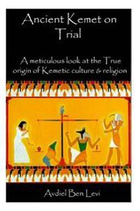 Ancient Kemet on Trial Vol. #1: A Meticulous Look at the True Orgin of Kemetic Culture & Religion
