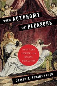 The Autonomy of Pleasure: Libertines, License, and Sexual Revolution