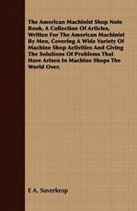 The American Machinist Shop Note Book, a Collection of Articles, Written for the American Machinist by Men, Covering a Wide Variety of Machine Shop Ac