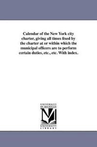 Calendar of the New York City Charter, Giving All Times Fixed by the Charter at or Within Which the Municipal Officers Are to Perform Certain Duties,
