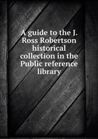 A Guide to the J. Ross Robertson Historical Collection in the Public Reference Library