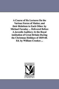 A Course of Six Lectures on the Various Forces of Matter, and Their Relations to Each Other. by Michael Faraday ... Delivered Before a Juvenile Auditory at the Royal Institution of Great Britain During the Christmas Holidays of 1859-60. Ed. by William Crooke