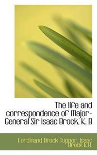 The Life and Correspondence of Major-General Sir Isaac Brock, K. B