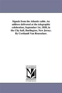 Signals from the Atlantic Cable. an Address Delivered at the Telegraphic Celebration, September 1st, 1858, in the City Hall, Burlington, New Jersey. by Cortlandt Van Reusselaer.
