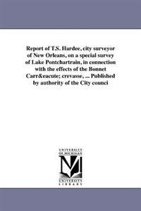 Report of T.S. Hardee, City Surveyor of New Orleans, on a Special Survey of Lake Pontchartrain, in Connection with the Effects of the Bonnet Carre Crevasse, ... Published by Authority of the City Counci