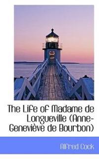 The Life of Madame de Longueville (Anne-Genevieve de Bourbon)