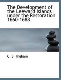 The Development of the Leeward Islands Under the Restoration 1660-1688