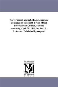 Government and Rebellion. a Sermon Delivered in the North Broad Street Presbyterian Church, Sunday Morning, April 28, 1861, by REV. E. E. Adams. Published by Request.