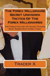 The Forex Millionaire: Secret Unknown Tactics of the Forex Millionaires: The Forgotten Art of Naked Trading What Works with Forex Today