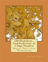 100 Worksheets - Find Predecessor of 3 Digit Numbers: Math Practice Workbook