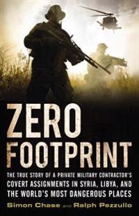 Zero Footprint: The True Story of a Private Military Contractor's Covert Assignments in Syria, Libya, and the World's Most Dangerous P