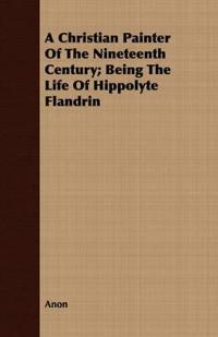 A Christian Painter Of The Nineteenth Century; Being The Life Of Hippolyte Flandrin