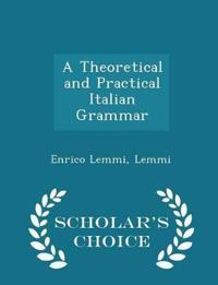 A Theoretical and Practical Italian Grammar - Scholar's Choice Edition