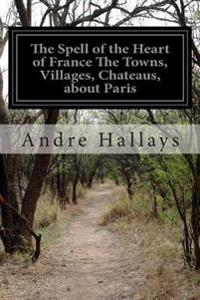 The Spell of the Heart of France the Towns, Villages, Chateaus, about Paris