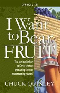 I Want to Bear Fruit: You Can Reach Others for God Without Pressuring Others or Embarrasing Yourself