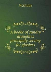 A Booke of Sundry Draughtes Principaly Serving for Glasiers