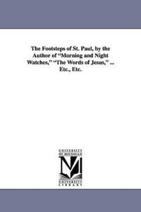 The Footsteps of St. Paul, by the Author of Morning and Night Watches, the Words of Jesus, ... Etc., Etc.