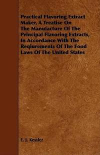Practical Flavoring Extract Maker, a Treatise on the Manufacture of the Principal Flavoring Extracts, in Accordance With the Reqiurements of the Food Laws of the United States