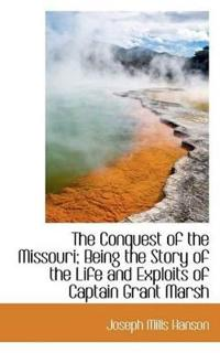 The Conquest of the Missouri; Being the Story of the Life and Exploits of Captain Grant Marsh
