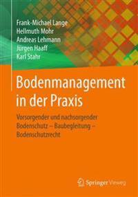 Bodenmanagement in Der Praxis: Vorsorgender Und Nachsorgender Bodenschutz - Baubegleitung - Bodenschutzrecht