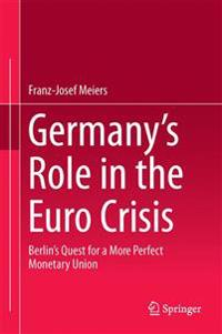Germany's Role in the Euro Crisis: Berlin's Quest for a More Perfect Monetary Union