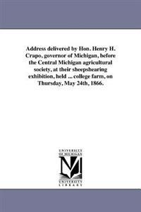 Address Delivered by Hon. Henry H. Crapo, Governor of Michigan, Before the Central Michigan Agricultural Society, at Their Sheepshearing Exhibition, Held ... College Farm, on Thursday, May 24th, 1866.