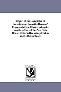 Report of the Committee of investigation From the House of Representatives, Illinois, to inquire into the Affiars of the New State House. Reported by Volney Hickox and G.W. Hardacre.