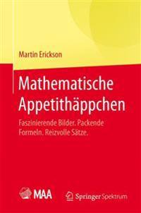 Mathematische Appetithappchen: Faszinierende Bilder. Packende Formeln. Reizvolle Satze.