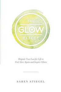 The Glow Effect: Reignite Your Lust for Life to Feel Alive Again and Inspire Others