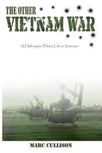The Other Vietnam War: A Helicopter Pilot's Life in Vietnam