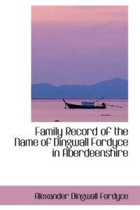 Family Record of the Name of Dingwall Fordyce in Aberdeenshire