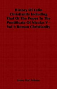 History of Latin Christianity Including That of the Popes to the Pontificate of Nicolas V