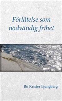 Förlåtelse som nödvändig frihet : om förlåtelse, försoning och förtroende för drabbade, förövare och Dig som står bredvid