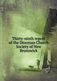 Thirty-Ninth Report of the Diocesan Church Society of New Brunswick