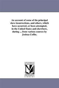 An Account of Some of the Principal Slave Insurrections, and Others, Which Have Occurred, or Been Attempted, in the United States and Elsewhere, During ... from Various Sources by Joshua Coffin.