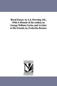 Rural Essays. by A.J. Downing. Ed., with a Memoir of the Author, by George William Curtis, and a Letter to His Friends, by Frederika Bremer.
