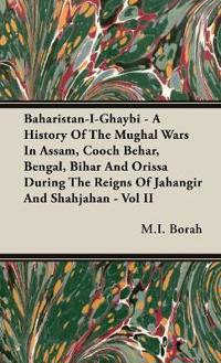 Baharistan-I-Ghaybi - A History of the Mughal Wars in Assam, Cooch Behar, Bengal, Bihar and Orissa During the Reigns of Jahangir and Shahjahan - Vol I