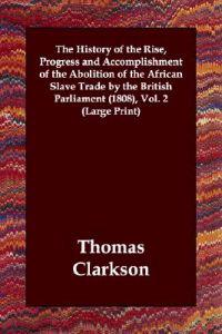 The History of the Rise, Progress And Accomplishment of the Abolition of the African Slave Trade by the British Parliament 1808
