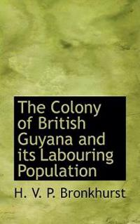 The Colony of British Guyana and Its Labouring Population