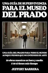 Guia de Supervivencia Para El Museo del Prado: Una Guia del Prado Para Todo El Mundo, Aunque Pienses Que No Entiendes de Arte