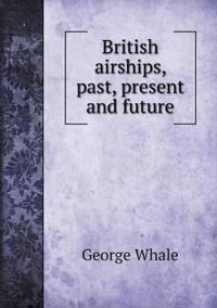 British Airships, Past, Present and Future