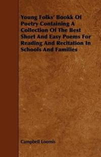 Young Folks' Book of Poetry Containing a Collection of the Best Short and Easy Poems for Reading and Recitation in Schools and Families