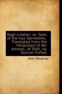 Bagh O Bahar; Or, Tales of the Four Darweshes. Translated from the Hindustani of Mir Amman, of Dihli