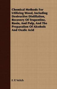 Chemical Methods for Utilizing Wood, Including Destructive Distillation, Recovery of Trupentine, Rosin, and Pulp, and the Preparation of Alcohols and Oxalic Acid