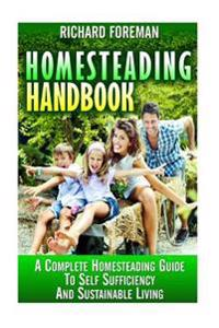 Homesteading Handbook: A Complete Homesteading Guide to Self Sufficiency and Sustainable Living (Homesteading for Beginners, Homesteading Gui