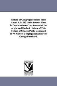 History of Congregationalism from about A.D. 250 to the Present Time in Continuation of the Account of the Origin and Earliest History of This System of Church Polity Contained in a View of Congregationalism by George Punchard.