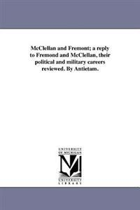McClellan and Fremont; A Reply to Fremond and McClellan, Their Political and Military Careers Reviewed. by Antietam.