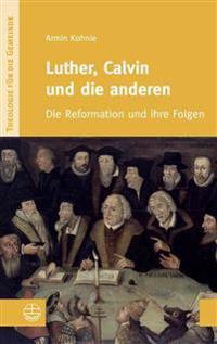Luther, Calvin Und Die Anderen: Die Reformation Und Ihre Folgen
