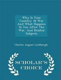 Why Is Your Country at War and What Happens to You After the War, and Related Subjects - Scholar's Choice Edition